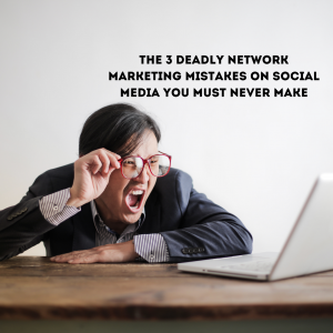 3 Deadly Network Marketing Mistakes You Should Never Make